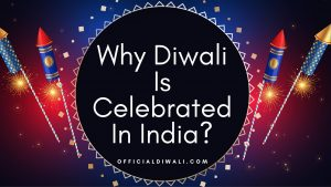 Why Diwali Is Celebrated In India 2021?